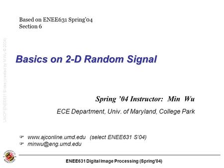 ENEE631 Digital Image Processing (Spring'04) Basics on 2-D Random Signal Spring '04 Instructor: Min Wu ECE Department, Univ. of Maryland, College Park.
