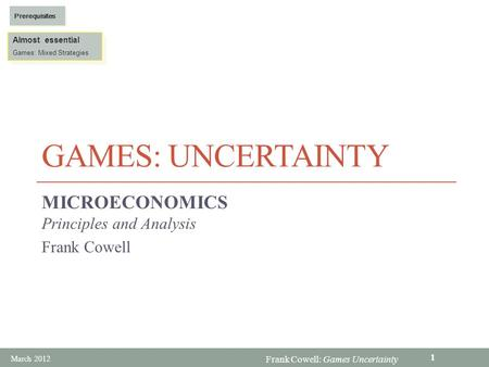 Frank Cowell: Games Uncertainty GAMES: UNCERTAINTY MICROECONOMICS Principles and Analysis Frank Cowell Almost essential Games: Mixed Strategies Almost.
