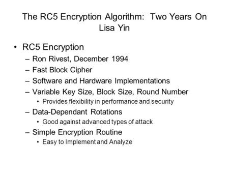 The RC5 Encryption Algorithm: Two Years On Lisa Yin RC5 Encryption –Ron Rivest, December 1994 –Fast Block Cipher –Software and Hardware Implementations.