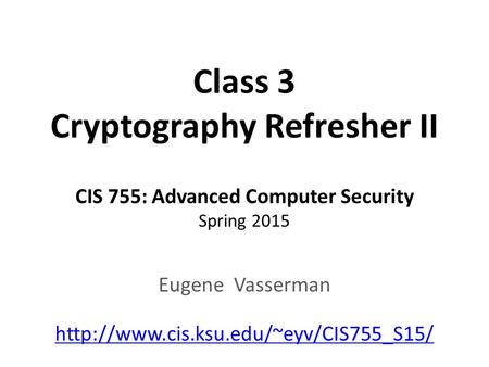 Class 3 Cryptography Refresher II CIS 755: Advanced Computer Security Spring 2015 Eugene Vasserman