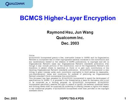 Dec. 20033GPP2 TSG-X PDS 1 BCMCS Higher-Layer Encryption Raymond Hsu, Jun Wang Qualcomm Inc. Dec. 2003 Notice QUALCOMM Incorporated grants a free, irrevocable.