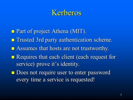 1 Kerberos n Part of project Athena (MIT). n Trusted 3rd party authentication scheme. n Assumes that hosts are not trustworthy. n Requires that each client.