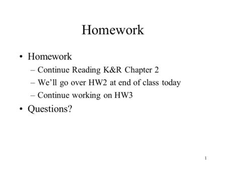 1 Homework –Continue Reading K&R Chapter 2 –We'll go over HW2 at end of class today –Continue working on HW3 Questions?
