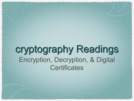 Cryptography Readings Encryption, Decryption, & Digital Certificates.