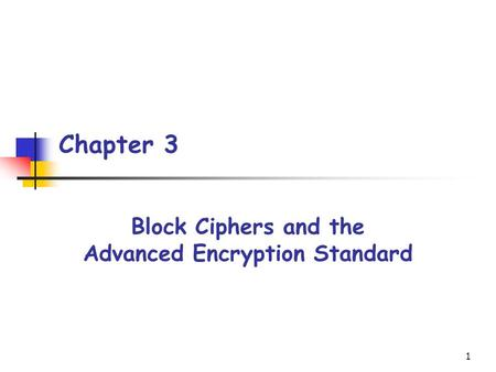 1 Chapter 3 Block Ciphers and the Advanced Encryption Standard.