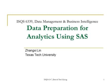 ISQS 6347, Data & <strong>Text</strong> Mining 1 ISQS 6339, Data Management & Business Intelligence Data Preparation for Analytics Using SAS Zhangxi Lin Texas Tech University.