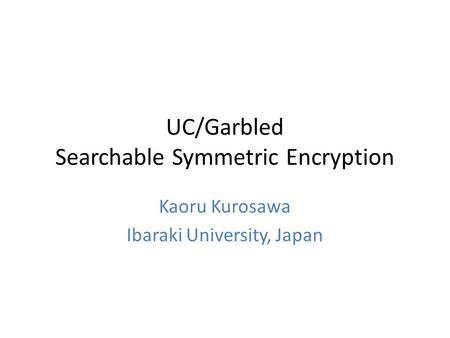 UC/Garbled Searchable Symmetric Encryption Kaoru Kurosawa Ibaraki University, Japan.