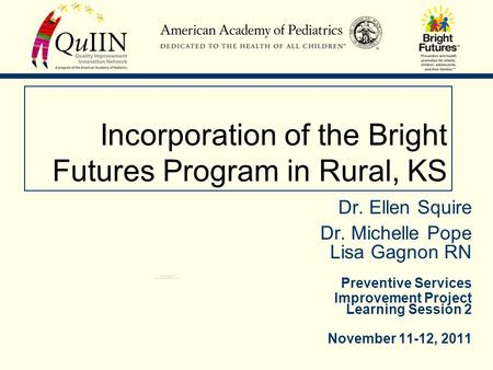 Incorporation of the Bright Futures Program in Rural, KS Dr. Ellen Squire Dr. Michelle Pope Lisa Gagnon RN Preventive Services Improvement Project Learning.