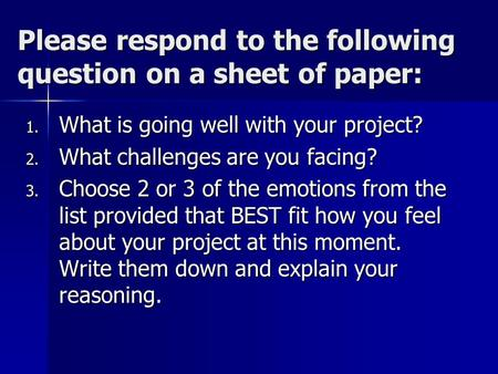Please respond to the following question on a sheet of paper: 1. What is going well with your project? 2. What challenges are you facing? 3. Choose 2 or.