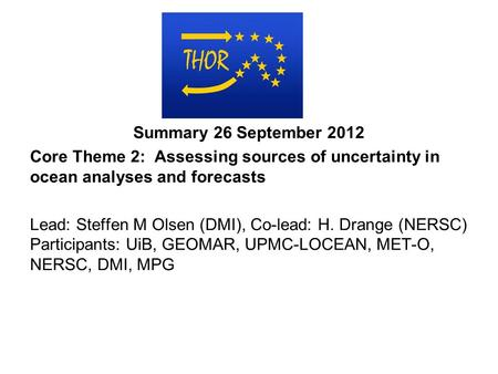 Summary 26 September 2012 Core Theme 2: Assessing sources of uncertainty in ocean analyses and forecasts Lead: Steffen M Olsen (DMI), Co-lead: H. Drange.