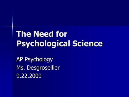 The Need for Psychological Science AP Psychology Ms. Desgrosellier 9.22.2009.