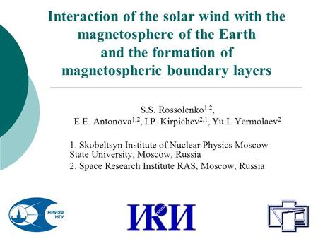 Interaction of the solar wind with the magnetosphere of the Earth and the formation of magnetospheric boundary layers S.S. Rossolenko 1,2, E.E. Antonova.