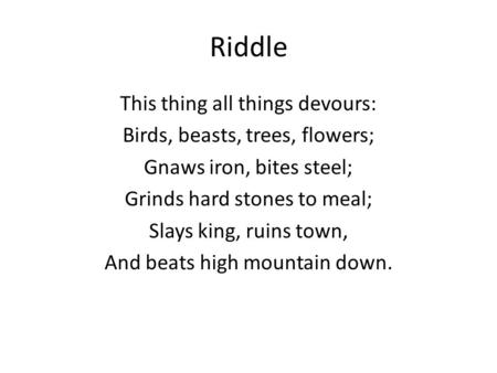 Riddle This thing all things devours: Birds, beasts, trees, flowers; Gnaws iron, bites steel; Grinds hard stones to meal; Slays king, ruins town, And beats.