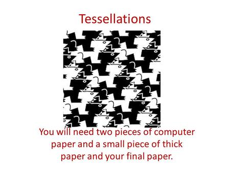 Tessellations You will need two pieces of computer paper and a small piece of thick paper and your final paper.