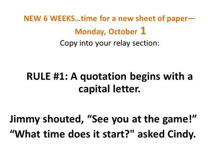 NEW 6 WEEKS…time for a new sheet of paper— Monday, October 1 Copy into your relay section: RULE #1: A quotation begins with a capital letter. Jimmy shouted,