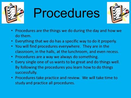 Procedures Procedures are the things we do during the day and how we do them. Everything that we do has a specific way to do it properly. You will find.