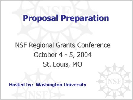 Proposal Preparation NSF Regional Grants Conference October 4 - 5, 2004 St. Louis, MO Hosted by: Washington University.