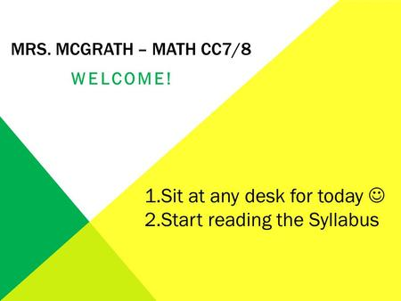 MRS. MCGRATH – MATH CC7/8 WELCOME! 1.Sit at any desk for today 2.Start reading the Syllabus.