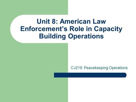 Unit 8: American Law Enforcement's Role in Capacity Building Operations CJ219: Peacekeeping Operations.