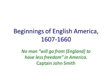 "Beginnings of English America, 1607-1660 No man ""will go from [England] to have less freedom"" in America. Captain John Smith."