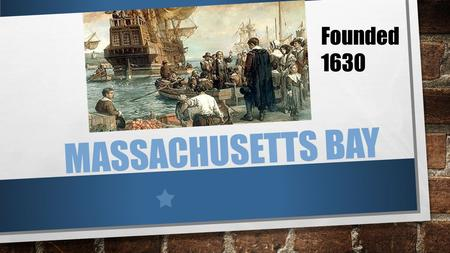 MASSACHUSETTS BAY Founded 1630. HISTORY CHARTER IN 1629 SETTLED IN 1630 PURITANS WERE SEPARATISTS JOHN WINTHROP BOSTON NAMED CAPITAL IN 1632.