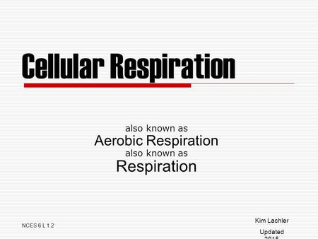 Cellular Respiration also known as Aerobic Respiration also known as Respiration NCES 6 L 1.2 Kim Lachler Updated 2015.