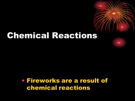Chemical Reactions Fireworks are a result of chemical reactions.