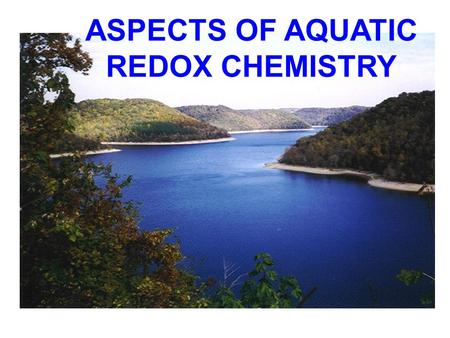 ASPECTS OF AQUATIC REDOX CHEMISTRY. PART - I REDOX CONDITIONS IN NATURAL WATERS Redox conditions in natural waters are controlled largely by photosynthesis.
