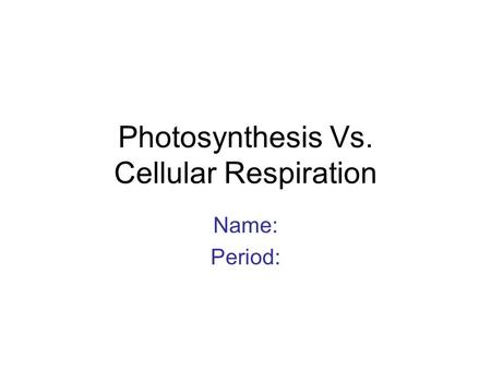 Photosynthesis Vs. Cellular Respiration Name: Period: