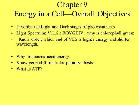 Chapter 9 Energy in a Cell—Overall Objectives Describe the Light and Dark stages of photosynthesis Light Spectrum; V.L.S.; ROYGBIV; why is chlorophyll.