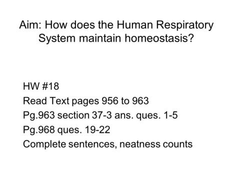 Aim: How does the Human Respiratory System maintain homeostasis? HW #18 Read Text pages 956 to 963 Pg.963 section 37-3 ans. ques. 1-5 Pg.968 ques. 19-22.