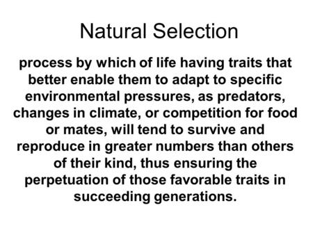 Natural Selection process by which of life having traits that better enable them to adapt to specific environmental pressures, as predators, changes in.