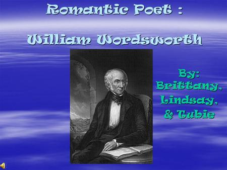 Romantic Poet : William Wordsworth By: Brittany, Lindsay, & Tubie.
