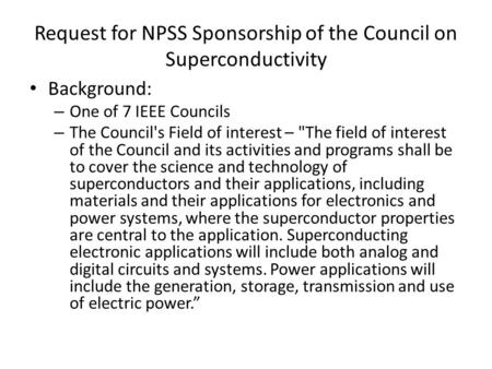 Request for NPSS Sponsorship of the Council on Superconductivity Background: – One of 7 IEEE Councils – The Council's Field of interest – The field of.
