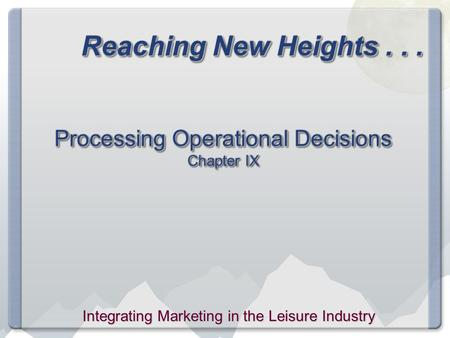 Reaching New Heights... Processing Operational Decisions Chapter IX Integrating Marketing in the Leisure Industry.