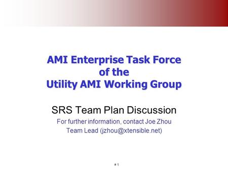 # 1 AMI Enterprise Task Force of the Utility AMI Working Group SRS Team Plan Discussion For further information, contact Joe Zhou Team Lead