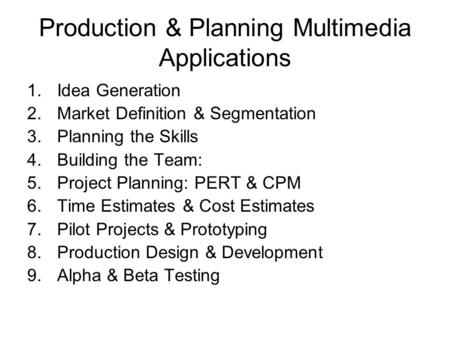Production & Planning Multimedia Applications 1.Idea Generation 2.Market Definition & Segmentation 3.Planning the Skills 4.Building the Team: 5.Project.