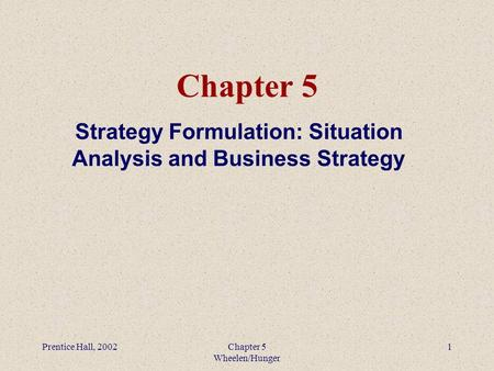 Prentice Hall, 2002Chapter 5 Wheelen/Hunger 1 Chapter 5 Strategy Formulation: Situation Analysis and Business Strategy.
