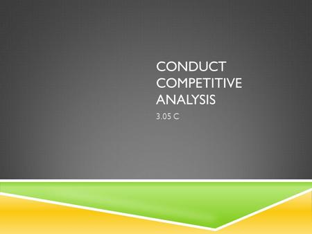 CONDUCT COMPETITIVE ANALYSIS 3.05 C. BENEFITS OF COMPETITIVE ANALYSIS  Identify Your Own Competitive Strengths - You'll discover your company's competitive.