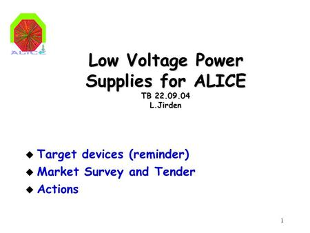 1 Low Voltage Power Supplies for ALICE TB 22.09.04 L.Jirden u Target devices (reminder) u Market Survey and Tender u Actions.