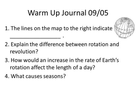 Warm Up Journal 09/05 1. The lines on the map to the right indicate _________________. 2. Explain the difference between rotation and revolution? 3. How.