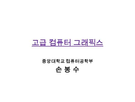고급 컴퓨터 그래픽스 중앙대학교 컴퓨터공학부 손 봉 수. Course Overview Level : CSE graduate course No required text. We will use lecture notes and on-line materials This course.