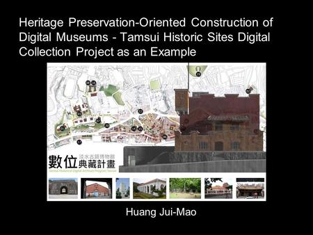 Heritage Preservation-Oriented Construction of Digital Museums - Tamsui Historic Sites Digital Collection Project as an Example Huang Jui-Mao.