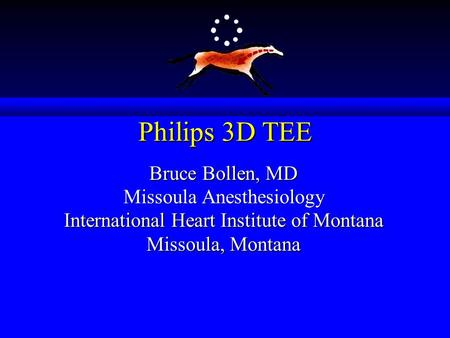 Philips 3D TEE Bruce Bollen, MD Missoula Anesthesiology International Heart Institute of Montana Missoula, Montana.