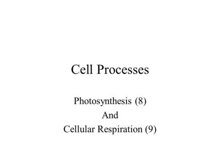 Cell Processes Photosynthesis (8) And Cellular Respiration (9)