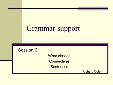 Grammar support Session 2 Word classes Connectives Sentences Richard Cole.