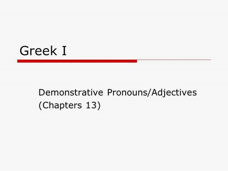 Greek I Demonstrative Pronouns/Adjectives (Chapters 13)