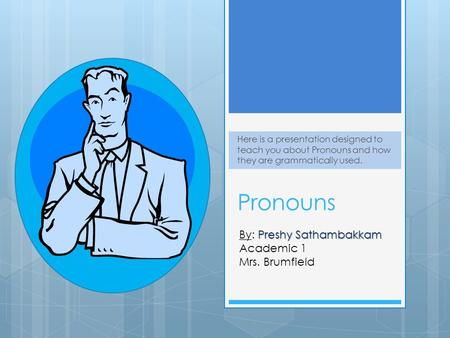 Pronouns Here is a presentation designed to teach you about Pronouns and how they are grammatically used. Preshy Sathambakkam By: Preshy Sathambakkam Academic.