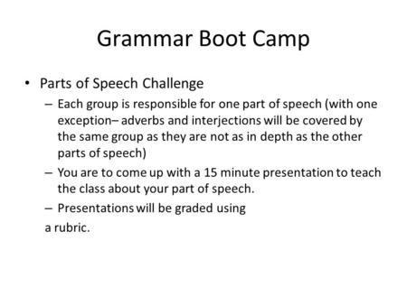 Grammar Boot Camp Parts of Speech Challenge – Each group is responsible for one part of speech (with one exception– adverbs and interjections will be covered.