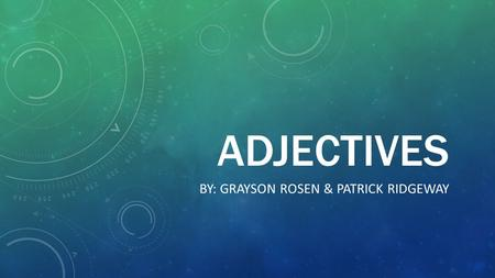 ADJECTIVES BY: GRAYSON ROSEN & PATRICK RIDGEWAY. WHAT IS AN ADJECTIVE? An adjective is word or phrase naming an attribute, added to or related to a noun.